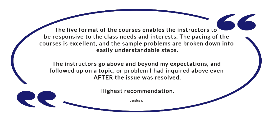 The live format of the courses enables the instructors to be responsive to the class needs and interests. The pacing of the courses is excellent, and the sample problems are broken down into easily understandable steps. The instructors go above and beyond my expectations, and followed up on a topic, or problem I had inquired above even AFTER the issue was resolved. Highest recommendation. - Jessica I.