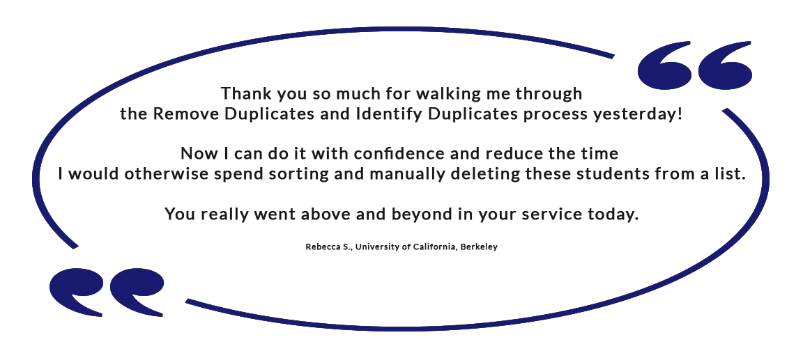 Thank you so much for walking me through the Remove Duplicates and Identify Duplicates process yesterday! Now I can do it with confidence and reduce the time I would otherwise spend sorting and manually deleting these students from a list. You really went above and beyond in your service today. - Rebecca S., University of California, Berkeley