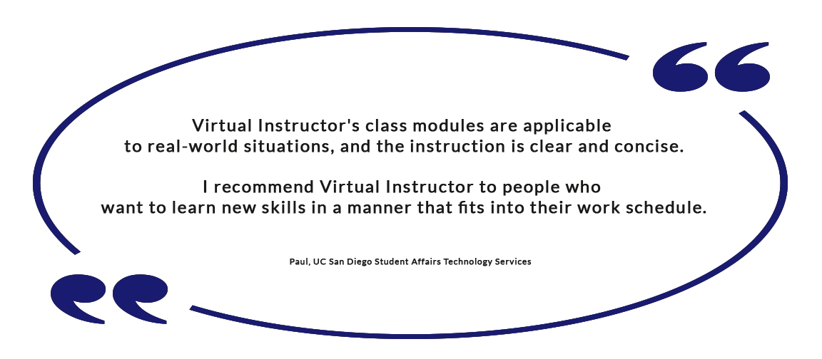 Virtual Instructor's class modules are applicable to real-world situations, and the instruction is clear and concise. I recommend Virtual Instructor to people who want to learn new skills in a manner that fits into their work schedule. - Paul, UC San Diego Student Affairs Technology Services