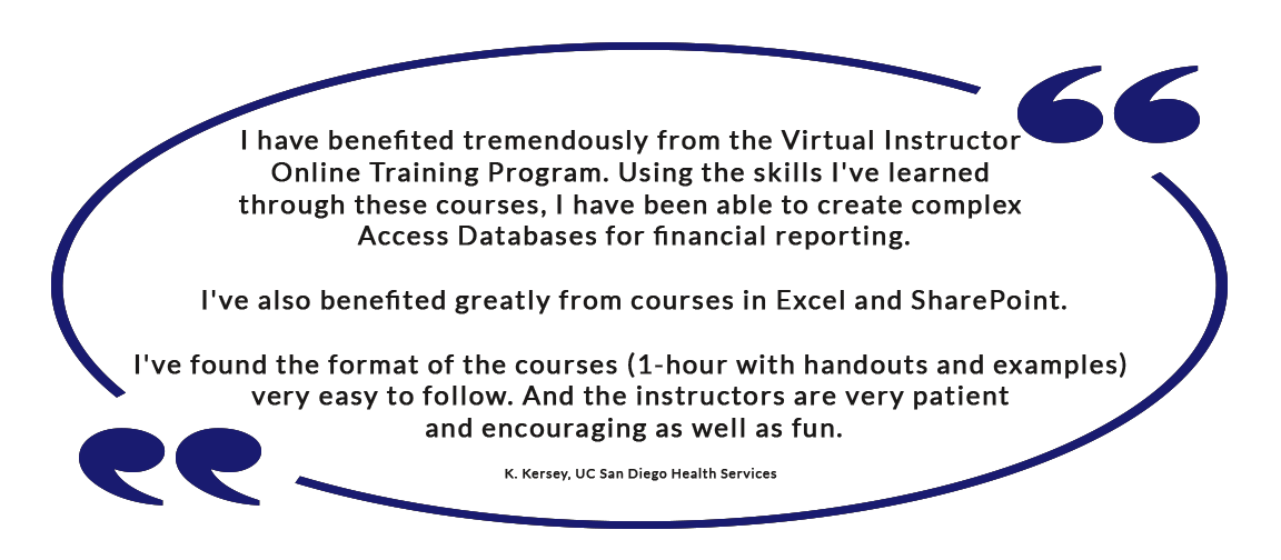 I have benefited tremendously from the Virtual Instructor Online Training Program. Using the skills I've learned through these courses, I have been able to create complex Access Databases for financial reporting. I've also benefited greatly from courses in Excel and SharePoint. I've found the format of the courses (1-hour with handouts and examples) very easy to follow. And the instructors are very patient and encouraging as well as fun. - K. Kersey, UC San Diego Health Services